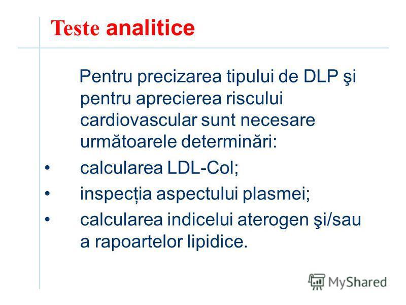 Teste analitice Pentru precizarea tipului de DLP şi pentru aprecierea riscului cardiovascular sunt necesare următoarele determinări: calcularea LDL-Col; inspecţia aspectului plasmei; calcularea indicelui aterogen şi/sau a rapoartelor lipidice.