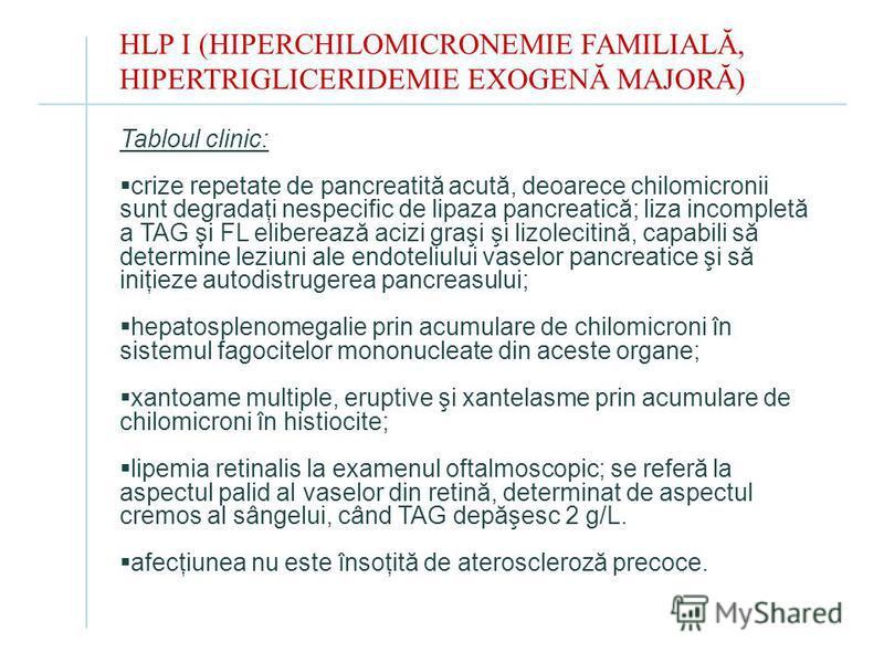 HLP I (HIPERCHILOMICRONEMIE FAMILIALĂ, HIPERTRIGLICERIDEMIE EXOGENĂ MAJORĂ) Tabloul clinic: crize repetate de pancreatită acută, deoarece chilomicronii sunt degradaţi nespecific de lipaza pancreatică; liza incompletă a TAG şi FL eliberează acizi graş