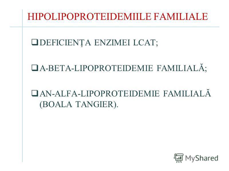 HIPOLIPOPROTEIDEMIILE FAMILIALE DEFICIENŢA ENZIMEI LCAT; A-BETA-LIPOPROTEIDEMIE FAMILIALĂ; AN-ALFA-LIPOPROTEIDEMIE FAMILIALĂ (BOALA TANGIER).