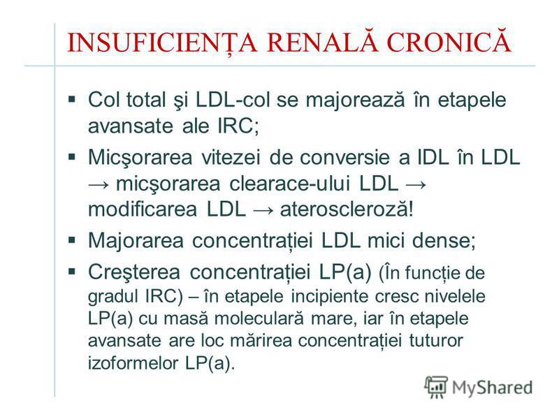 INSUFICIENŢA RENALĂ CRONICĂ Col total şi LDL-col se majorează în etapele avansate ale IRC; Micşorarea vitezei de conversie a IDL în LDL micşorarea clearace-ului LDL modificarea LDL ateroscleroză! Majorarea concentraţiei LDL mici dense; Creşterea conc