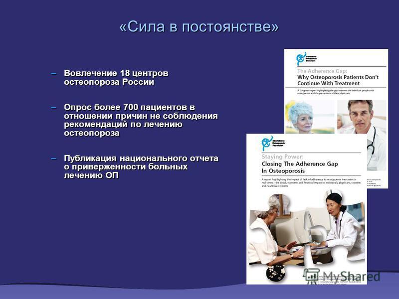«Сила в постоянстве» –Вовлечение 18 центров остеопороза России –Опрос более 700 пациентов в отношении причин не соблюдения рекомендаций по лечению остеопороза –Публикация национального отчета о приверженности больных лечению ОП