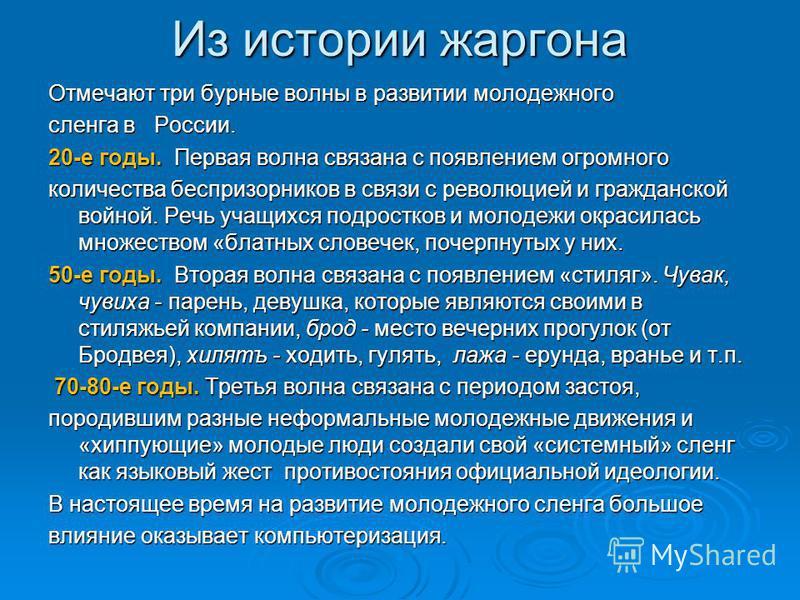 Из истории жаргона Отмечают три бурные волны в развитии молодежного сленга в России. 20-е годы. Первая волна связана с появлением огромного количества беспризорников в связи с революцией и гражданской войной. Речь учащихся подростков и молодежи окрас