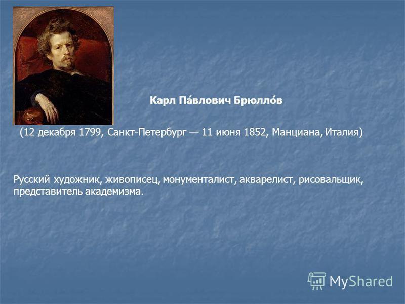 Русский художник, живописец, монументалист, акварелист, рисовальщик, представитель академизма. Карл Па́влович Брюлло́в (12 декабря 1799, Санкт-Петербург 11 июня 1852, Манциана, Италия)