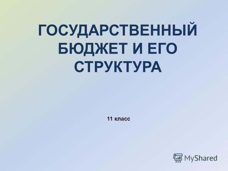 ГОСУДАРСТВЕННЫЙ БЮДЖЕТ И ЕГО СТРУКТУРА 11 класс
