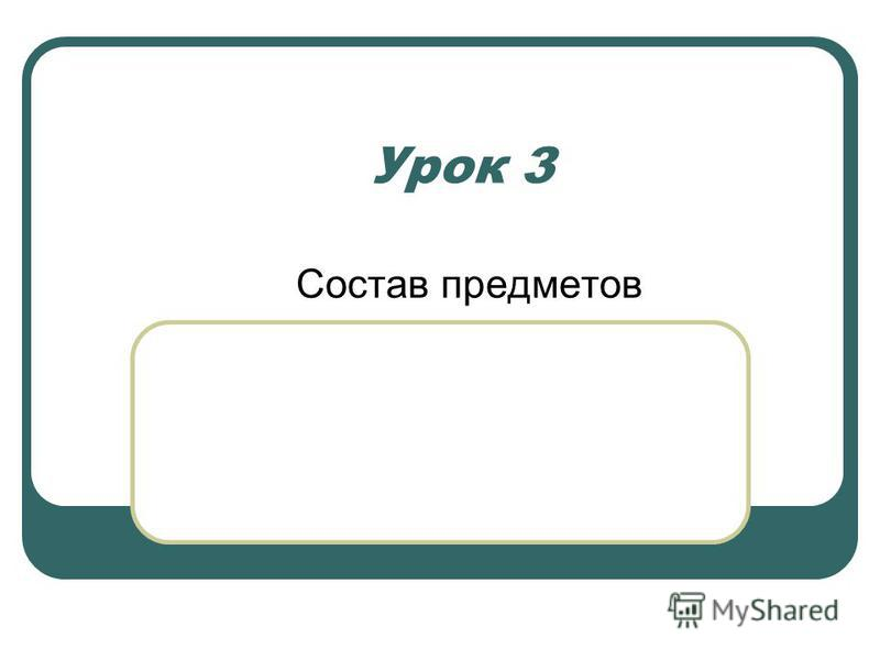 Урок 3 Состав предметов