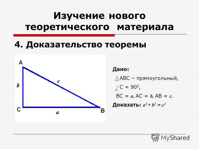4. Доказательство теоремы Изучение нового теоретического материала Дано: АВС – прямоугольный, С = 90 0, ВС = а, АС = b, АВ = с. Доказать: а 2 + b 2 = c 2