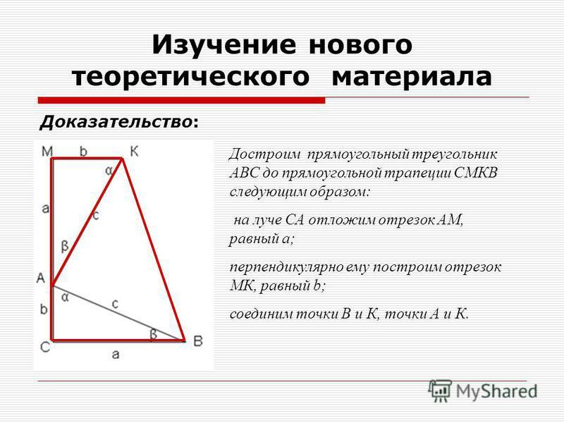 Доказательство: Изучение нового теоретического материала Достроим прямоугольный треугольник АВС до прямоугольной трапеции СМКВ следующим образом: на луче СА отложим отрезок АМ, равный a; перпендикулярно ему построим отрезок МК, равный b; соединим точ