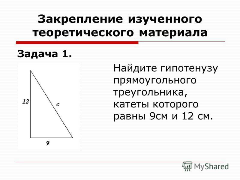 Закрепление изученного теоретического материала Задача 1. Найдите гипотенузу прямоугольного треугольника, катеты которого равны 9 см и 12 см.