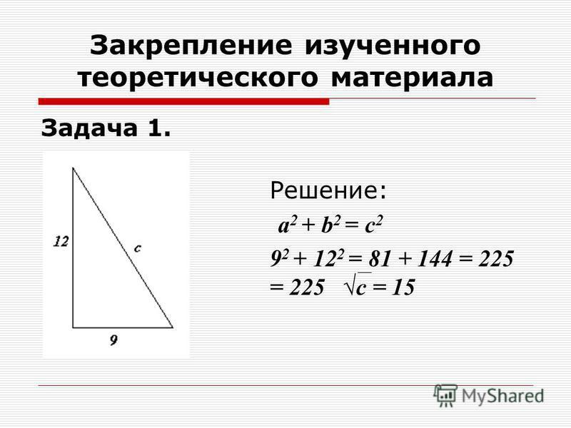 Закрепление изученного теоретического материала Задача 1. Решение: а 2 + b 2 = с 2 9 2 + 12 2 = 81 + 144 = 225 с 2 = 225 с = 15
