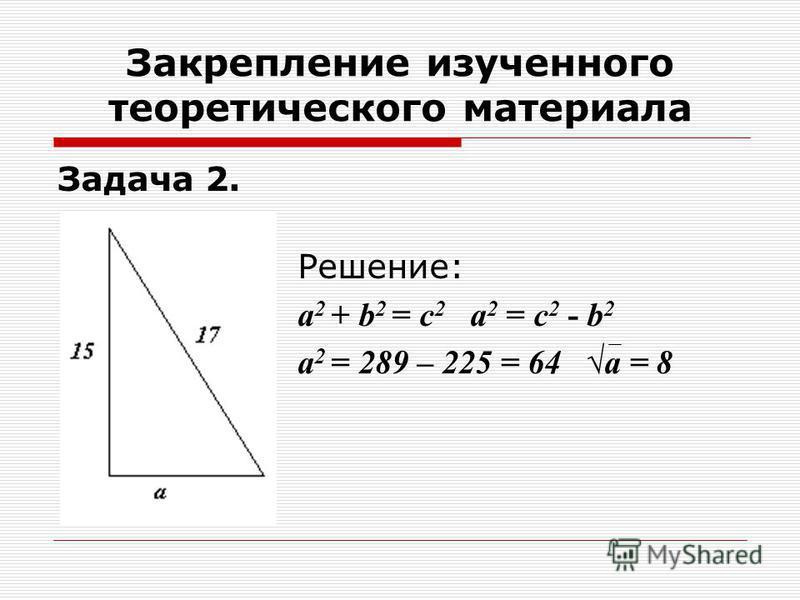 Задача 2. Решение: а 2 + b 2 = с 2 а 2 = с 2 - b 2 а 2 = 289 – 225 = 64 а = 8 Закрепление изученного теоретического материала