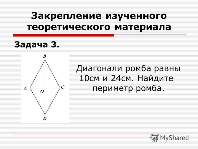 Задача 3. Диагонали ромба равны 10 см и 24 см. Найдите периметр ромба. Закрепление изученного теоретического материала