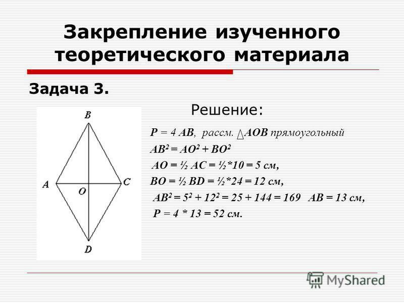 Задача 3. Решение: Р = 4 АВ, рассм. АОВ прямоугольный АВ 2 = АО 2 + ВО 2 АО = ½ АС = ½*10 = 5 см, ВО = ½ ВD = ½*24 = 12 см, АВ 2 = 5 2 + 12 2 = 25 + 144 = 169 АВ = 13 см, Р = 4 * 13 = 52 см. Закрепление изученного теоретического материала