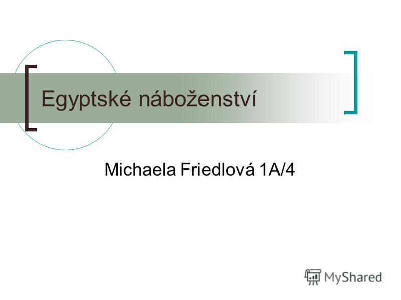 Egyptské náboženství Michaela Friedlová 1A/4