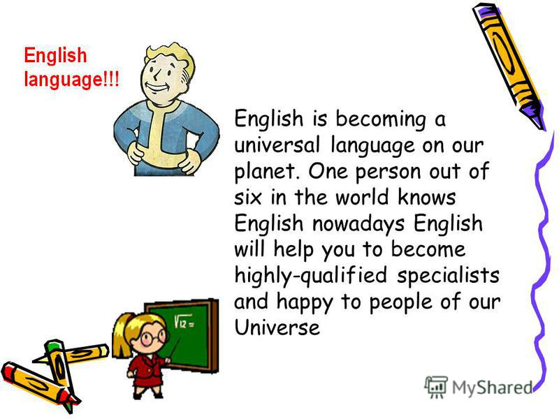 English is becoming a universal language on our planet. One person out of six in the world knows English nowadays English will help you to become highly-qualified specialists and happy to people of our Universe