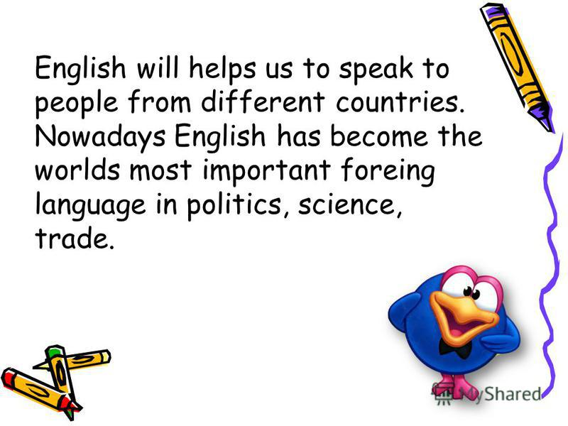 English will helps us to speak to people from different countries. Nowadays English has become the worlds most important foreing language in politics, science, trade.