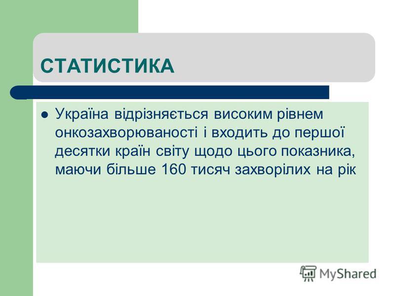 СТАТИСТИКА Україна відрізняється високим рівнем онкозахворюваності і входить до першої десятки країн світу щодо цього показника, маючи більше 160 тисяч захворілих на рік