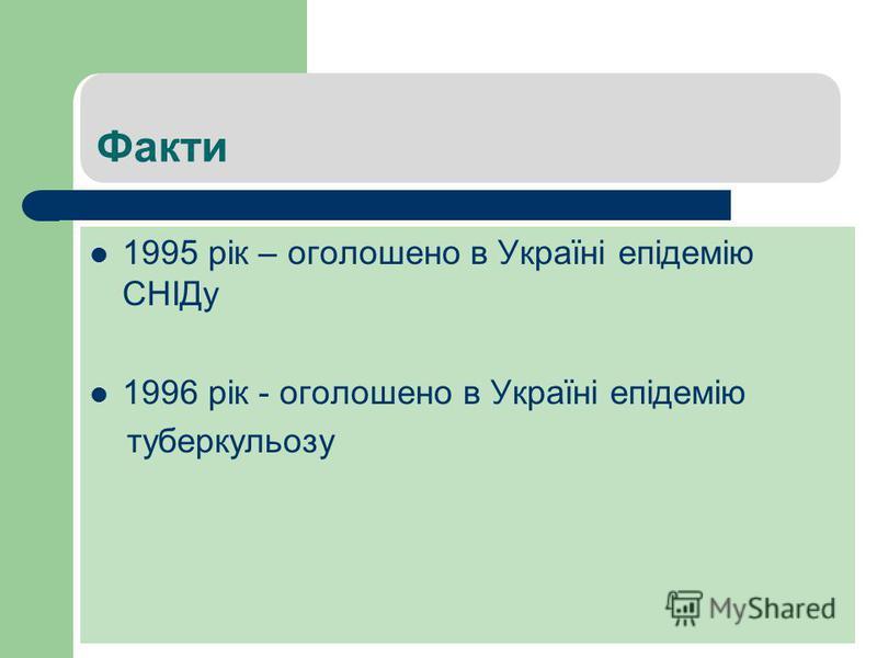 Факти 1995 рік – оголошено в Україні епідемію СНІДу 1996 рік - оголошено в Україні епідемію туберкульозу