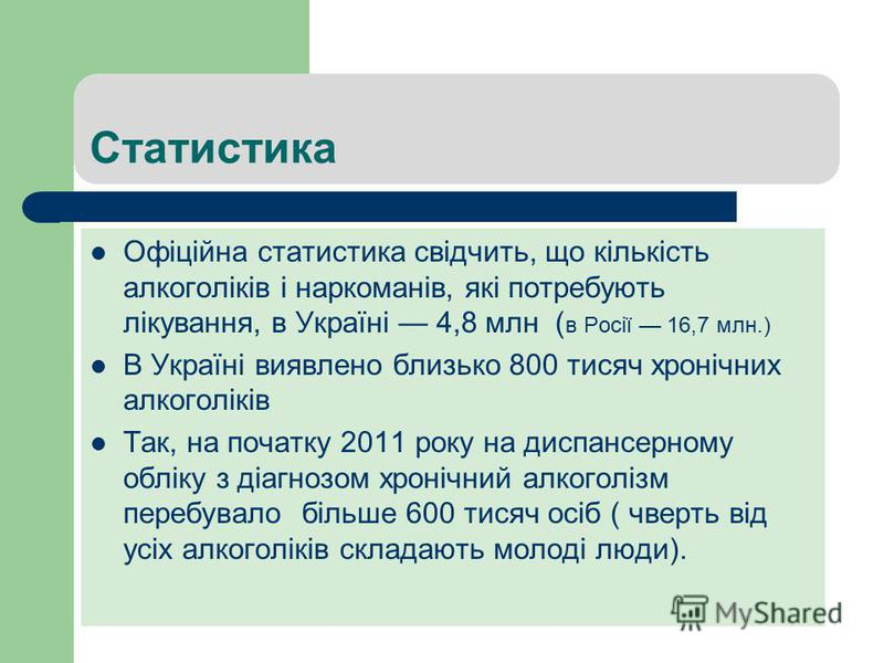 Статистика Офіційна статистика свідчить, що кількість алкоголіків і наркоманів, які потребують лікування, в Україні 4,8 млн ( в Росії 16,7 млн.) В Україні виявлено близько 800 тисяч хронічних алкоголіків Так, на початку 2011 року на диспансерному обл