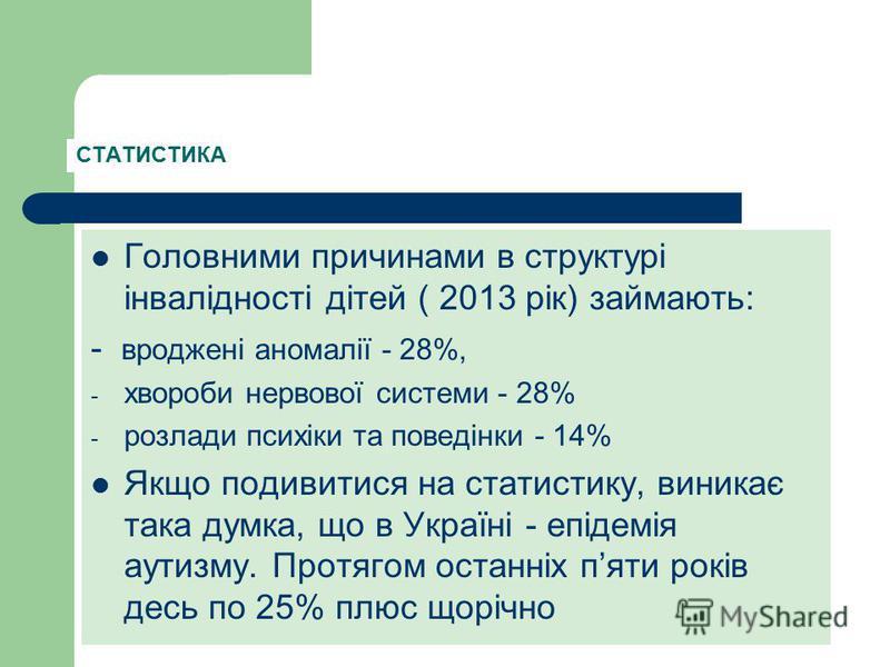 Головними причинами в структурі інвалідності дітей ( 2013 рік) займають: - вроджені аномалії - 28%, - хвороби нервової системи - 28% - розлади психіки та поведінки - 14% Якщо подивитися на статистику, виникає така думка, що в Україні - епідемія аутиз