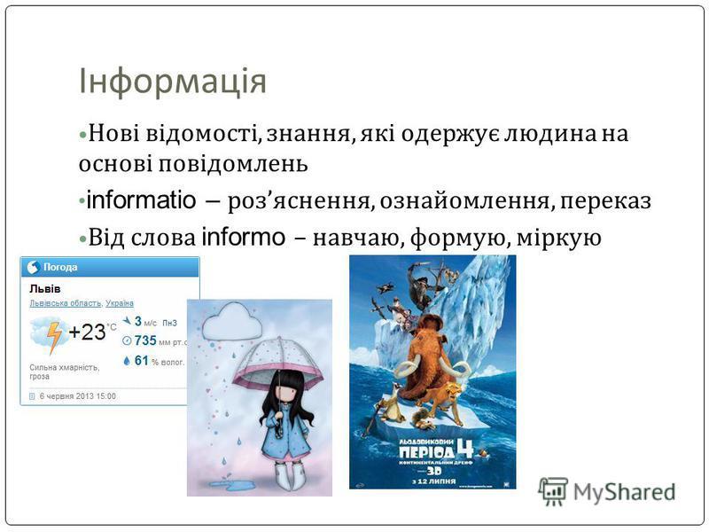 Інформація Нові відомості, знання, які одержує людина на основі повідомлень informatio – розяснення, ознайомлення, переказ Від слова informo – навчаю, формую, міркую