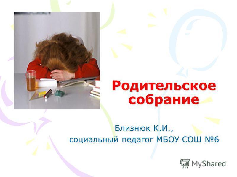 Родительское собрание Близнюк К.И., социальный педагог МБОУ СОШ 6