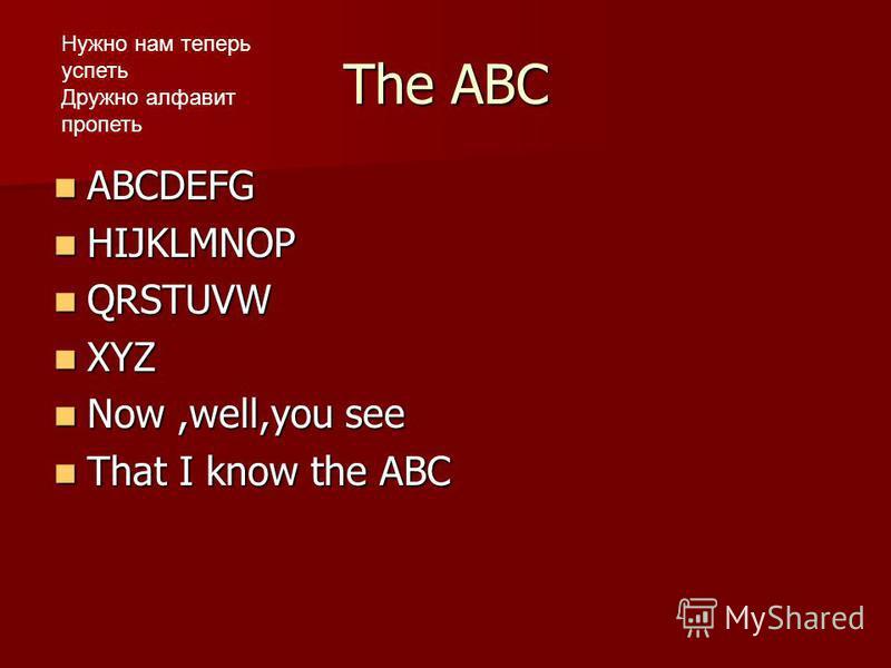 The ABC ABCDEFG ABCDEFG HIJKLMNOP HIJKLMNOP QRSTUVW QRSTUVW XYZ XYZ Now,well,you see Now,well,you see That I know the ABC That I know the ABC Нужно нам теперь успеть Дружно алфавит пропеть