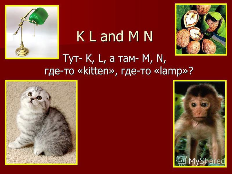 Тут- K, L, а там- M, N, где-то «kitten», где-то «lamp»? K L and M N