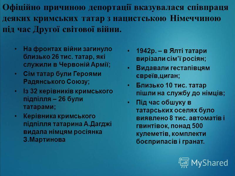 Офіційно причиною депортації вказувалася співпраця деяких кримських татар з нацистською Німеччиною під час Другої світової війни. На фронтах війни загинуло близько 26 тис. татар, які служили в Червоній Армії; Сім татар були Героями Радянського Союзу;