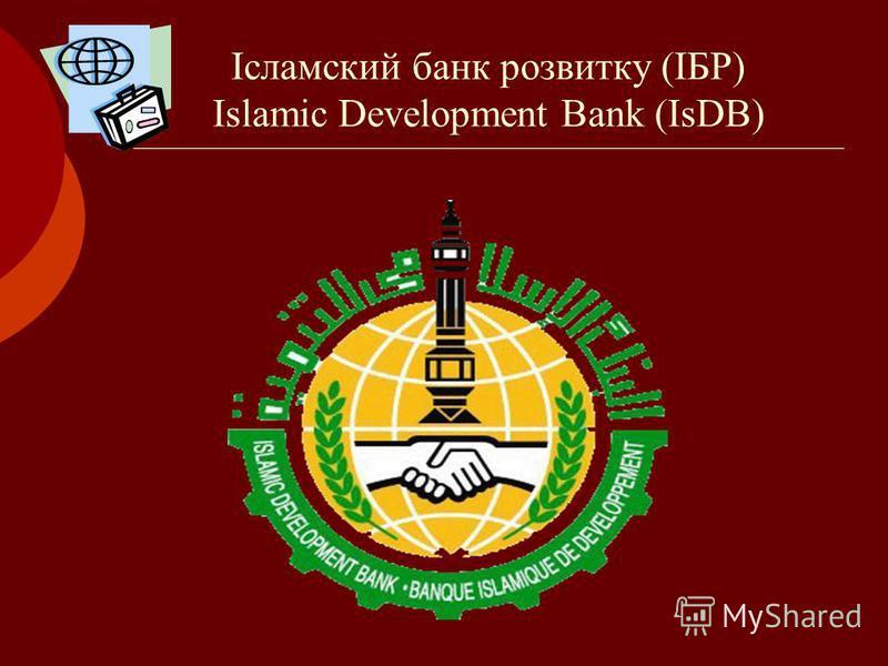 Ісламский банк розвитку (ІБР) Islamic Development Bank (IsDB)