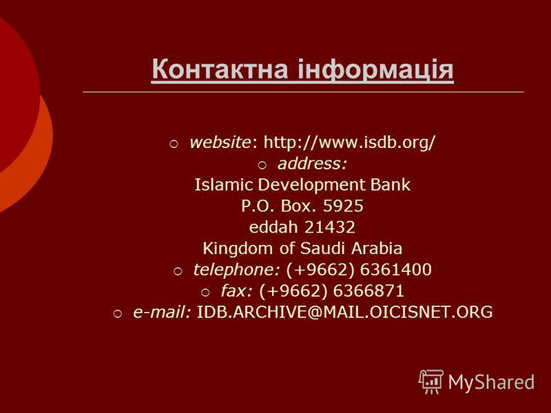 Контактна інформація website: http://www.isdb.org/ address: Islamic Development Bank P.O. Box. 5925 eddah 21432 Kingdom of Saudi Arabia telephone: (+9662) 6361400 fax: (+9662) 6366871 e-mail: IDB.ARCHIVE@MAIL.OICISNET.ORG