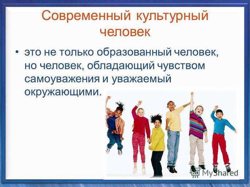 Современный культурный человек это не только образованный человек, но человек, обладающий чувством самоуважения и уважаемый окружающими.