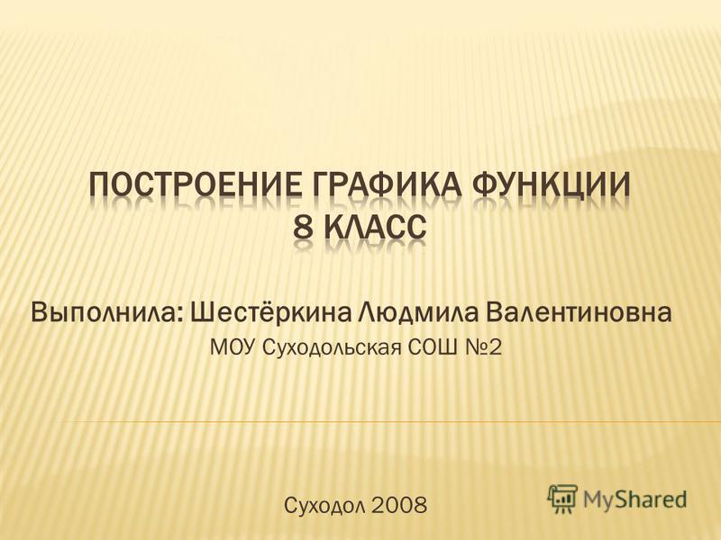 Выполнила: Шестёркина Людмила Валентиновна МОУ Суходольская СОШ 2 Суходол 2008