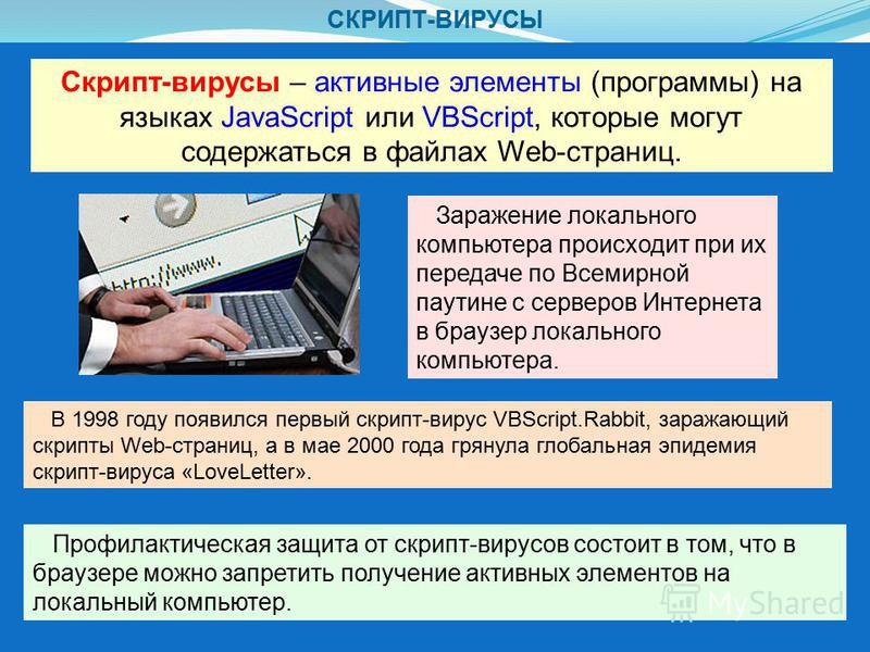 СКРИПТ-ВИРУСЫ Скрипт-вирусы – активные элементы (программы) на языках JavaScript или VBScript, которые могут содержаться в файлах Web-страниц. Заражение локального компьютера происходит при их передаче по Всемирной паутине с серверов Интернета в брау