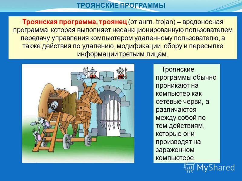 ТРОЯНСКИЕ ПРОГРАММЫ Троянская программа, троянец (от англ. trojan) – вредоносная программа, которая выполняет несанкционированную пользователем передачу управления компьютером удаленному пользователю, а также действия по удалению, модификации, сбору