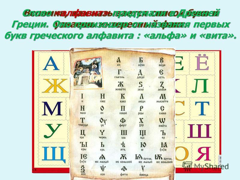 Вспомни, как называется список букв и узнаешь интересный факт. Слово «алфавит» придумали в Древней Греции. Оно произошло от названия первых букв греческого алфавита : «альфа» и «вита».