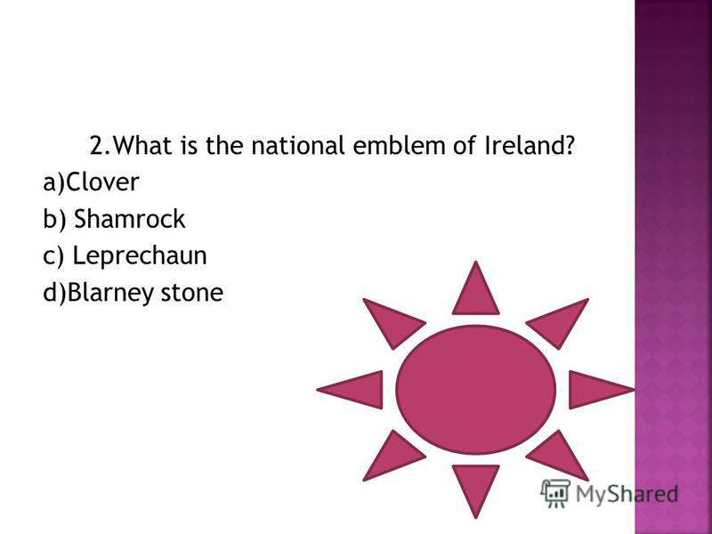 2. What is the national emblem of Ireland? a)Clover b) Shamrock c) Leprechaun d)Blarney stone