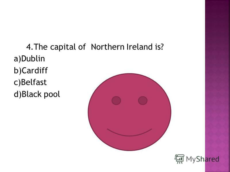 4. The capital of Northern Ireland is? a)Dublin b)Cardiff c)Belfast d)Black pool