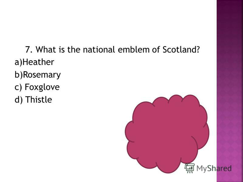 7. What is the national emblem of Scotland? a)Heather b)Rosemary c) Foxglove d) Thistle