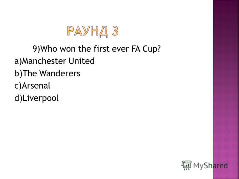 9)Who won the first ever FA Cup? a)Manchester United b)The Wanderers c)Arsenal d)Liverpool