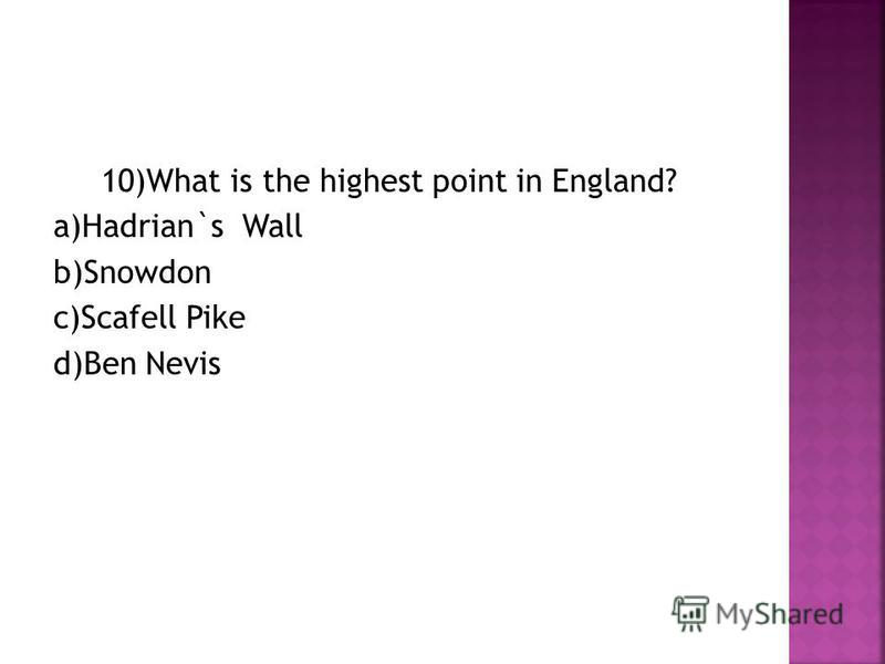 10)What is the highest point in England? a)Hadrian`s Wall b)Snowdon c)Scafell Pike d)Ben Nevis