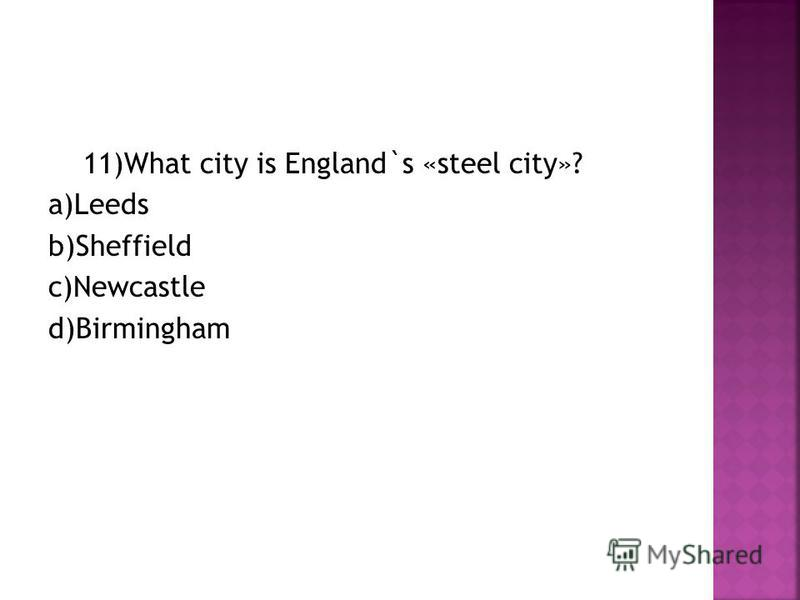 11)What city is England`s «steel city»? a)Leeds b)Sheffield c)Newcastle d)Birmingham