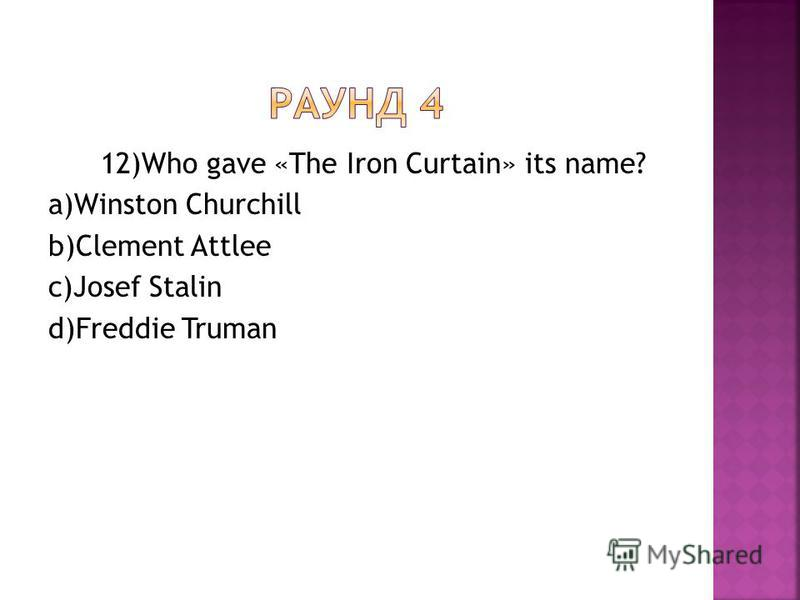 12)Who gave «The Iron Curtain» its name? a)Winston Churchill b)Clement Attlee c)Josef Stalin d)Freddie Truman