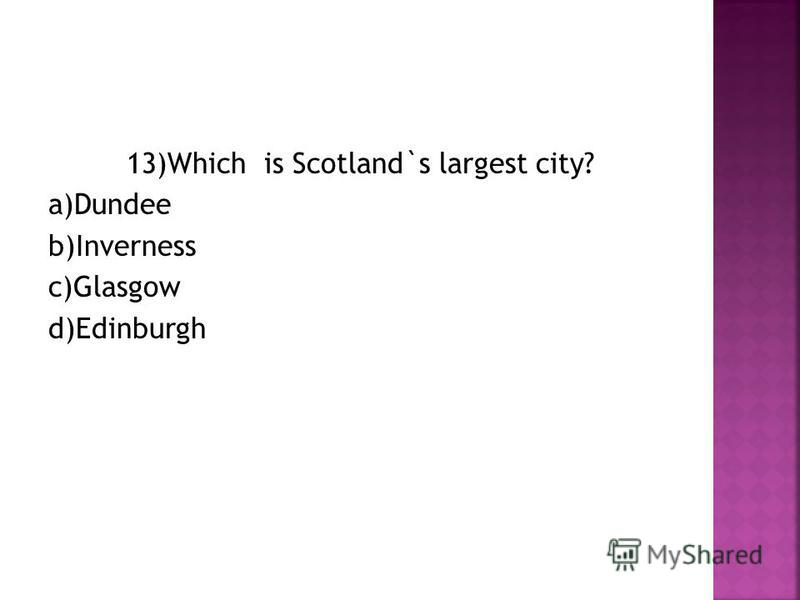 13)Which is Scotland`s largest city? a)Dundee b)Inverness c)Glasgow d)Edinburgh