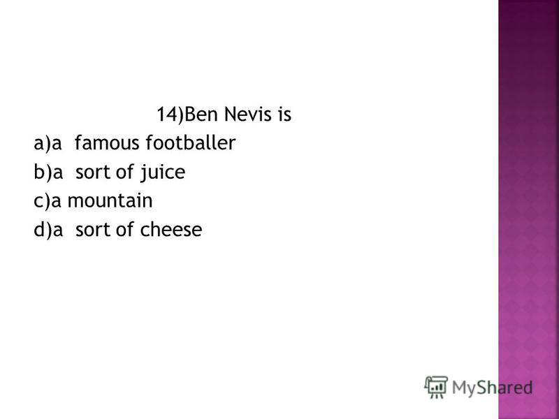 14)Ben Nevis is a)a famous footballer b)a sort of juice c)a mountain d)a sort of cheese