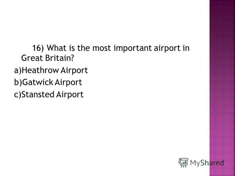 16) What is the most important airport in Great Britain? a)Heathrow Airport b)Gatwick Airport c)Stansted Airport