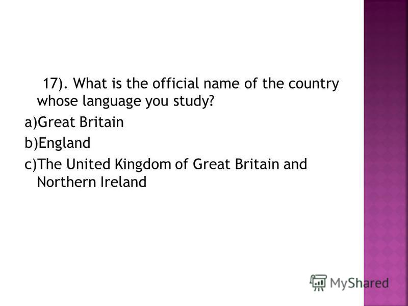 17). What is the official name of the country whose language you study? a)Great Britain b)England c)The United Kingdom of Great Britain and Northern Ireland