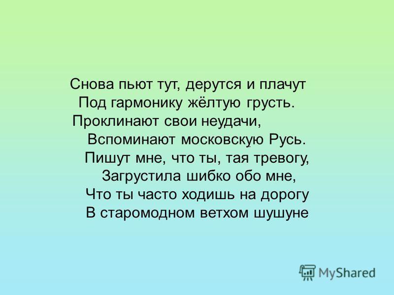 . Снова пьют тут, дерутся и плачут Под гармонику жёлтую грусть. Проклинают свои неудачи, Вспоминают московскую Русь. Пишут мне, что ты, тая тревогу, Загрустила шибко обо мне, Что ты часто ходишь на дорогу В старомодном ветхом шушуне