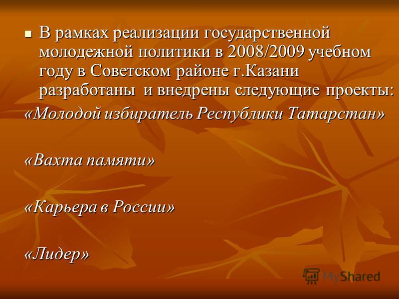 В рамках реализации государственной молодежной политики в 2008/2009 учебном году в Советском районе г.Казани разработаны и внедрены следующие проекты: В рамках реализации государственной молодежной политики в 2008/2009 учебном году в Советском районе