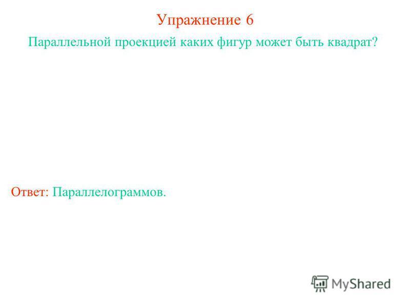 Упражнение 6 Параллельной проекцией каких фигур может быть квадрат? Ответ: Параллелограммов.