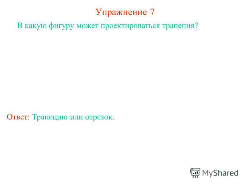 Упражнение 7 В какую фигуру может проектироваться трапеция? Ответ: Трапецию или отрезок.